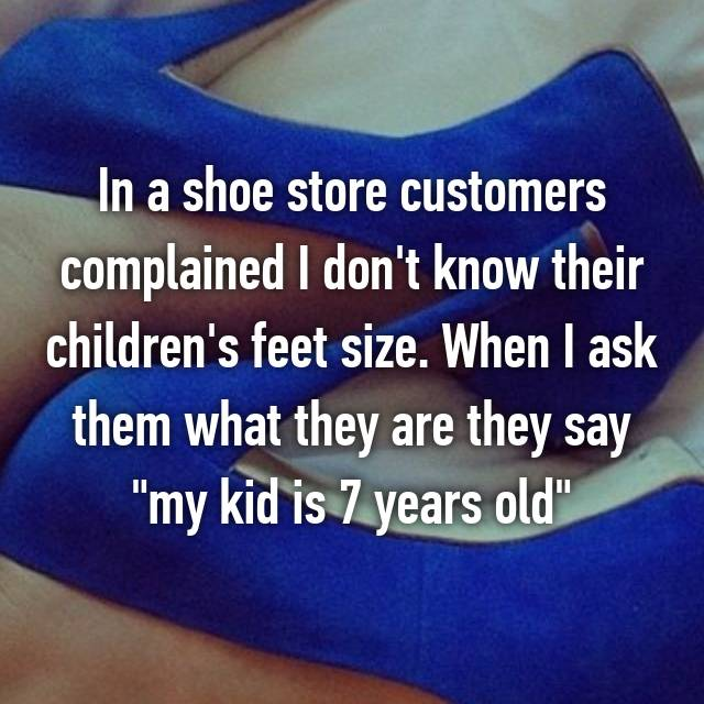 "In a shoe store customers complained I don't know their children's feet size. When I ask them what they are they say ""my kid is 7 years old"""