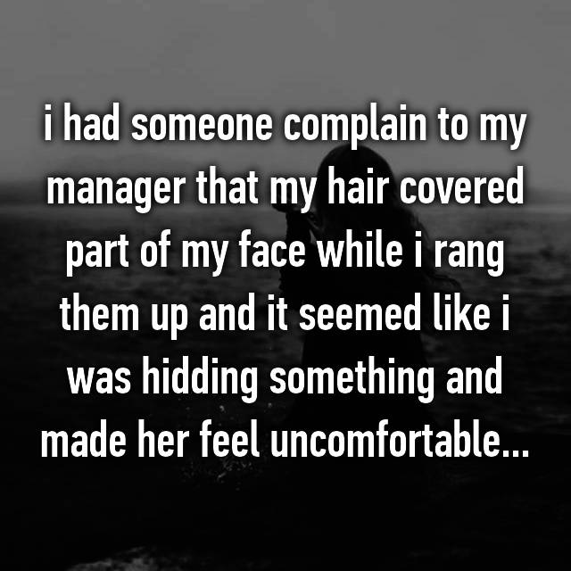 i had someone complain to my manager that my hair covered part of my face while i rang them up and it seemed like i was hidding something and made her feel uncomfortable...