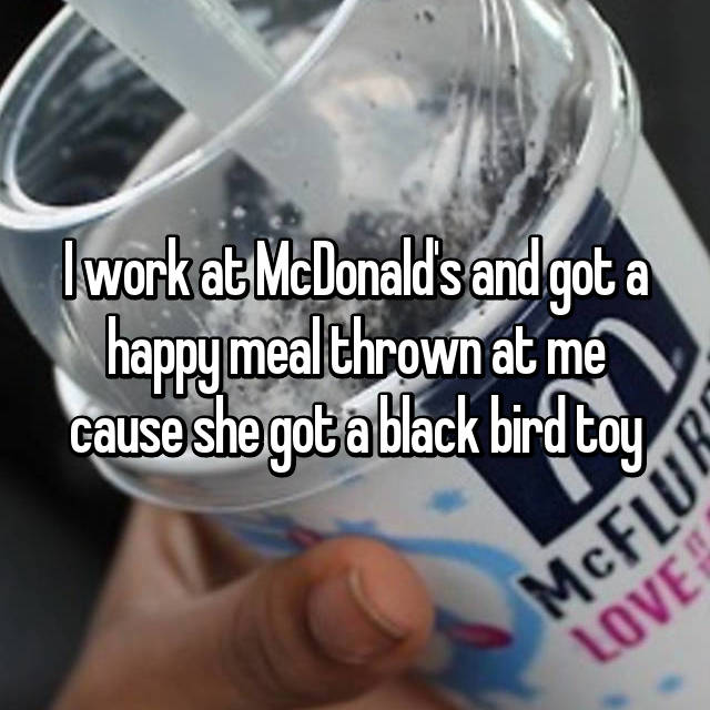 I work at McDonald's and got a happy meal thrown at me cause she got a black bird toy