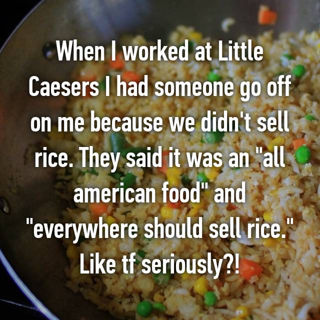 "When I worked at Little Caesers I had someone go off on me because we didn't sell rice. They said it was an ""all american food"" and ""everywhere should sell rice."" Like tf seriously?! 🙄"