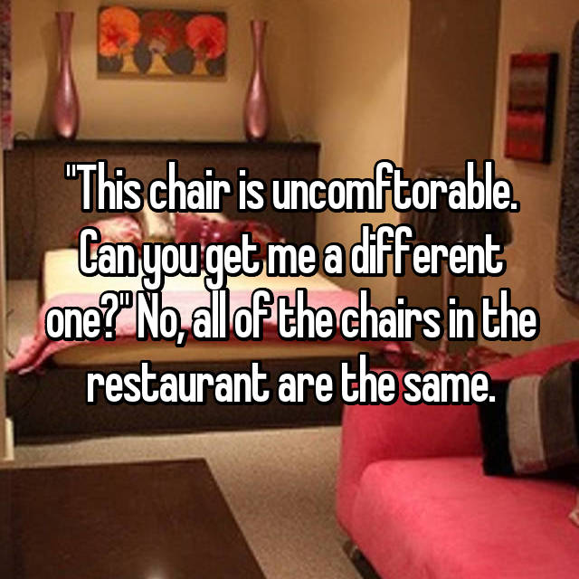 """This chair is uncomftorable. Can you get me a different one?"" No, all of the chairs in the restaurant are the same."