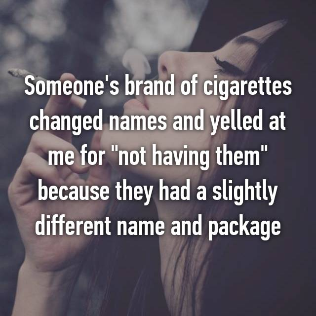 "Someone's brand of cigarettes changed names and yelled at me for ""not having them"" because they had a slightly different name and package"