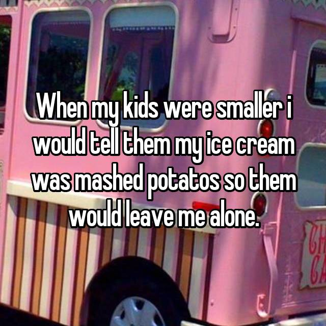 When my kids were smaller i would tell them my ice cream was mashed potatos so them would leave me alone.