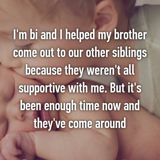 I'm bi and I helped my brother come out to our other siblings because they weren't all supportive with me. But it's been enough time now and they've come around