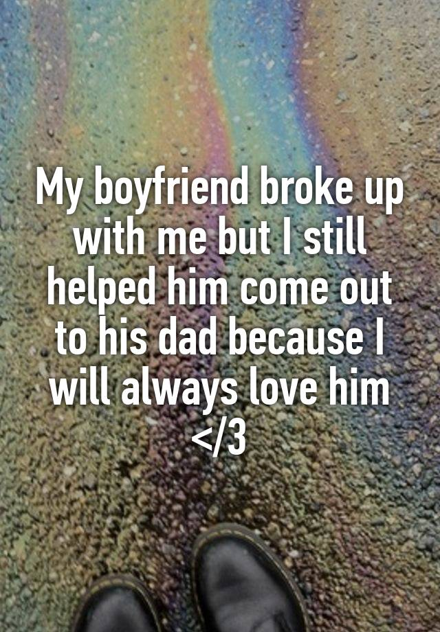 My boyfriend broke up with me but I still helped him come out to his dad because I will always love him </3