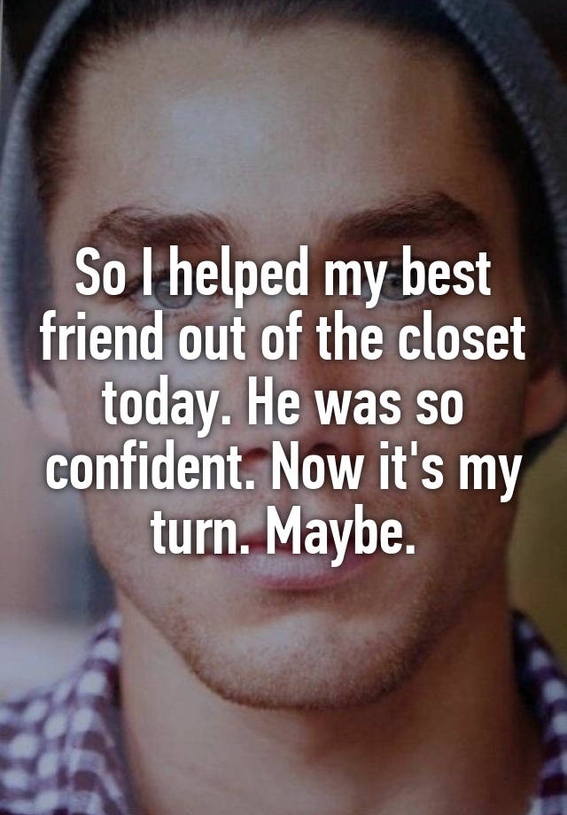 So I helped my best friend out of the closet today. He was so confident. Now it