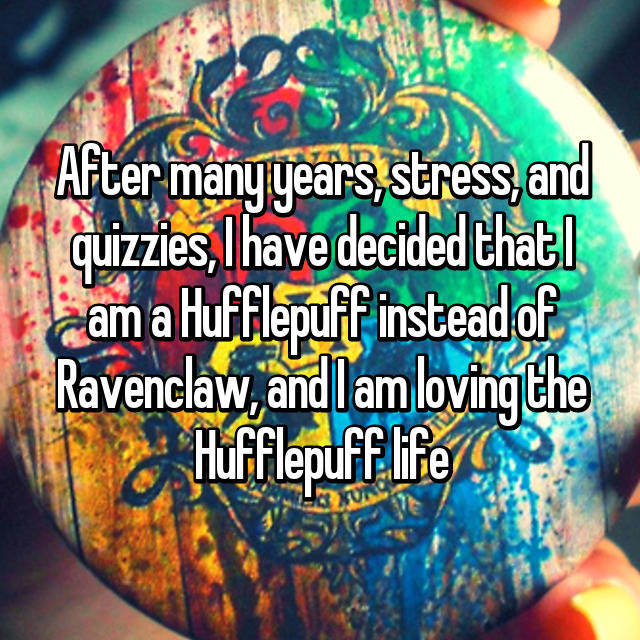 After many years, stress, and quizzies, I have decided that I am a Hufflepuff instead of Ravenclaw, and I am loving the Hufflepuff life💛