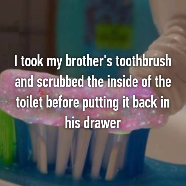 I took my brother's toothbrush and scrubbed the inside of the toilet before putting it back in his drawer 💁🏽