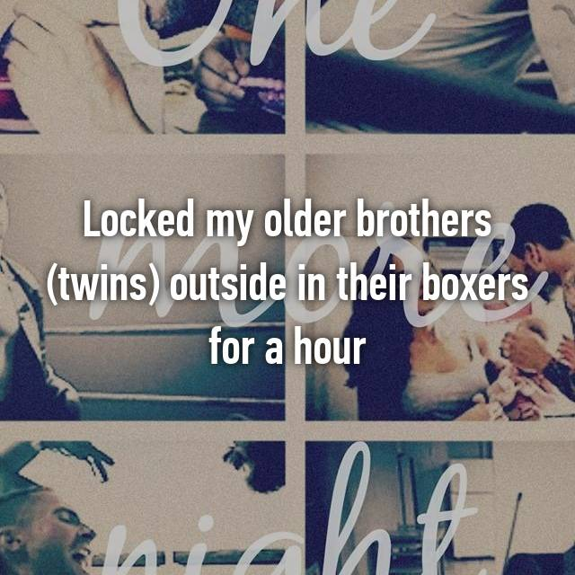 Locked my older brothers (twins) outside in their boxers for a hour
