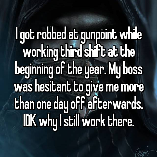 I got robbed at gunpoint while working third shift at the beginning of the year. My boss was hesitant to give me more than one day off afterwards. IDK why I still work there.