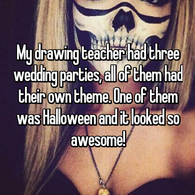 My drawing teacher had three wedding parties, all of them had their own theme. One of them was Halloween and it looked so awesome!