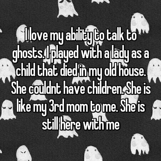 I love my ability to talk to ghosts. I played with a lady as a child that died in my old house. She couldnt have children. She is like my 3rd mom to me. She is still here with me 😄😄😄
