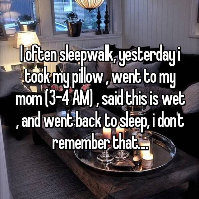 I often sleepwalk, yesterday i took my pillow , went to my mom (3-4 AM) , said this is wet , and went back to sleep, i don't remember that....