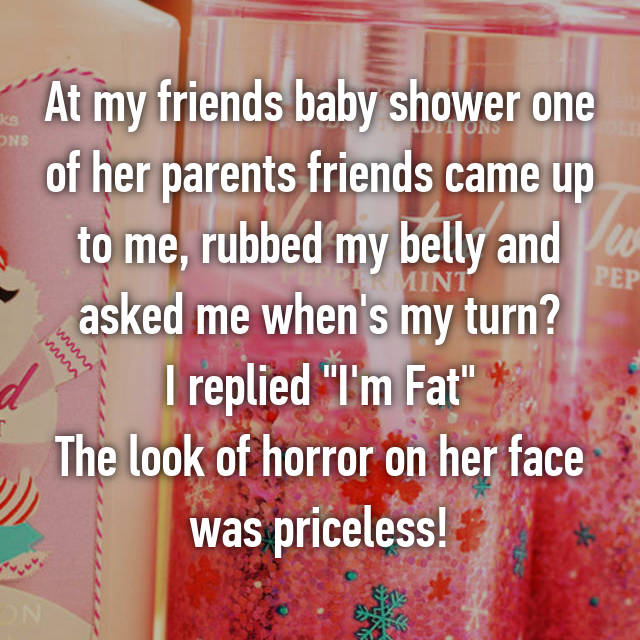"""At my friends baby shower one of her parents friends came up to me, rubbed my belly and asked me when's my turn? I replied """"I'm Fat"""" The look of horror on her face was priceless!"""