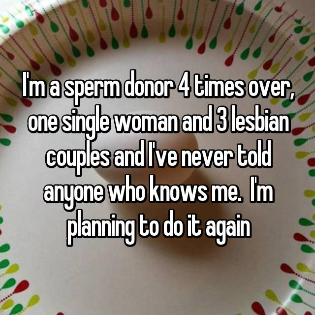 I'm a sperm donor 4 times over, one single woman and 3 lesbian couples and I've never told anyone who knows me.  I'm planning to do it again