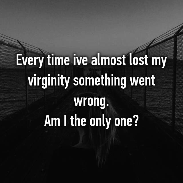 Every time ive almost lost my virginity something went wrong. Am I the only one?