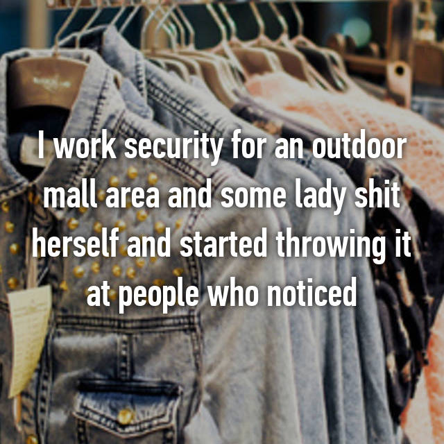I work security for an outdoor mall area and some lady shit herself and started throwing it at people who noticed