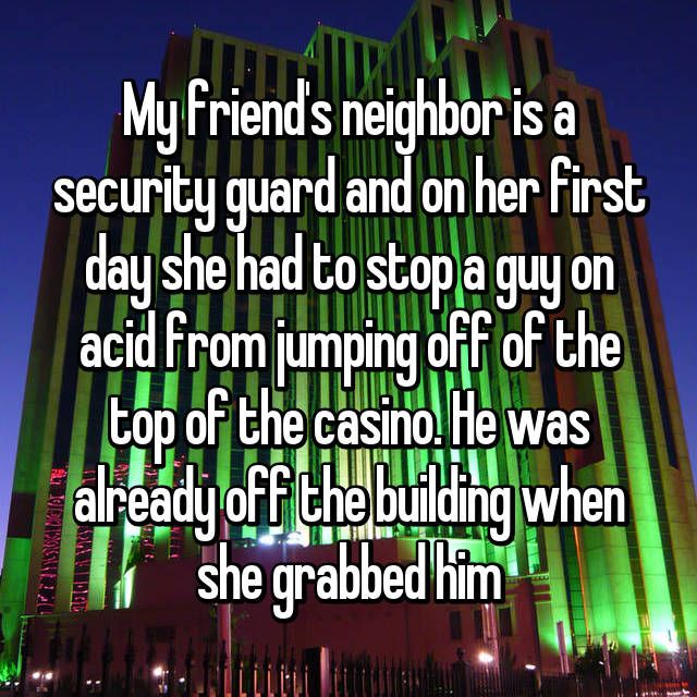 My friend's neighbor is a security guard and on her first day she had to stop a guy on acid from jumping off of the top of the casino. He was already off the building when she grabbed him