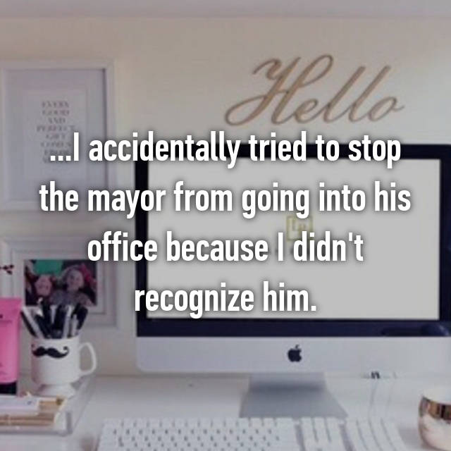 ...I accidentally tried to stop the mayor from going into his office because I didn't recognize him. 😖