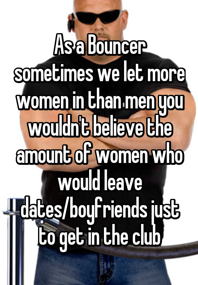 As a Bouncer sometimes we let more women in than men you wouldn't believe the amount of women who would leave dates/boyfriends just to get in the club