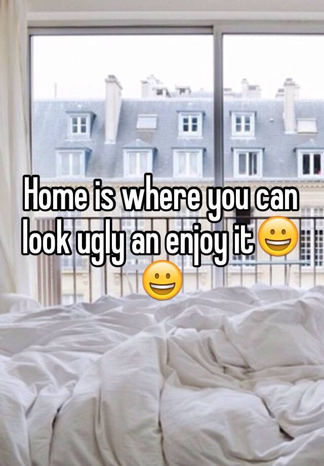 Home is where you can look ugly an enjoy it😀😀