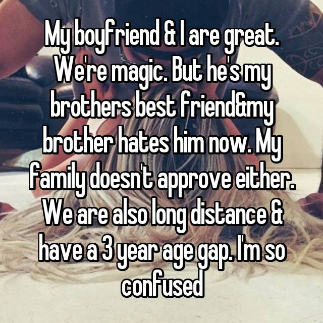 My boyfriend & I are great. We're magic. But he's my brothers best friend&my brother hates him now. My family doesn't approve either. We are also long distance & have a 3 year age gap. I'm so confused