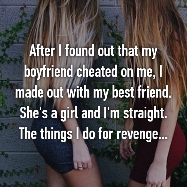 After I found out that my boyfriend cheated on me, I made out with my best friend. She's a girl and I'm straight. The things I do for revenge...