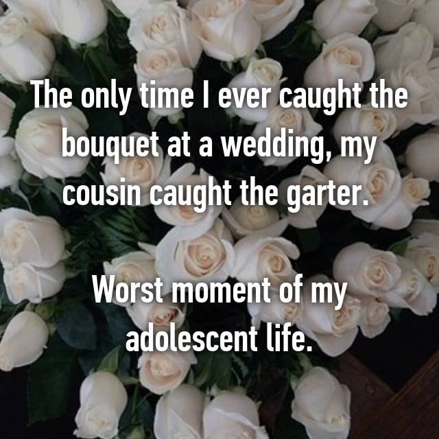 The only time I ever caught the bouquet at a wedding, my cousin caught the garter.   Worst moment of my adolescent life.
