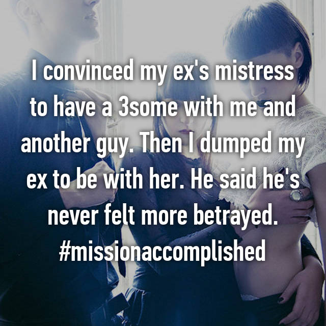 I convinced my ex's mistress to have a 3some with me and another guy. Then I dumped my ex to be with her. He said he's never felt more betrayed. #missionaccomplished