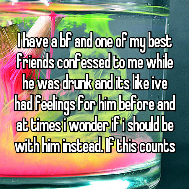 I have a bf and one of my best friends confessed to me while he was drunk and its like ive had feelings for him before and at times i wonder if i should be with him instead. If this counts