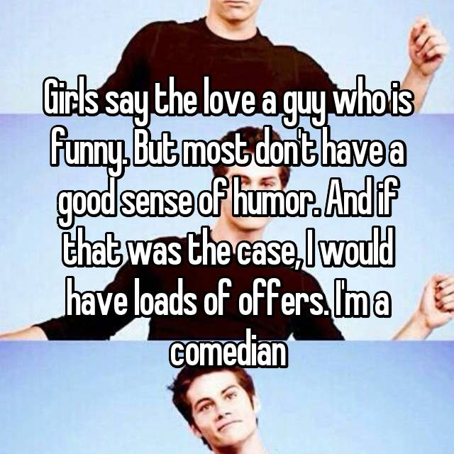 Girls say the love a guy who is funny. But most don't have a good sense of humor. And if that was the case, I would have loads of offers. I'm a comedian