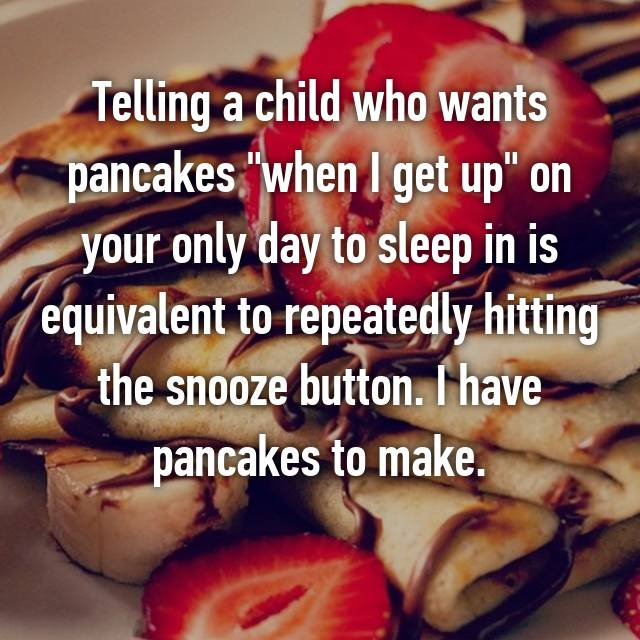 "Telling a child who wants pancakes ""when I get up"" on your only day to sleep in is equivalent to repeatedly hitting the snooze button. I have pancakes to make. 😴"