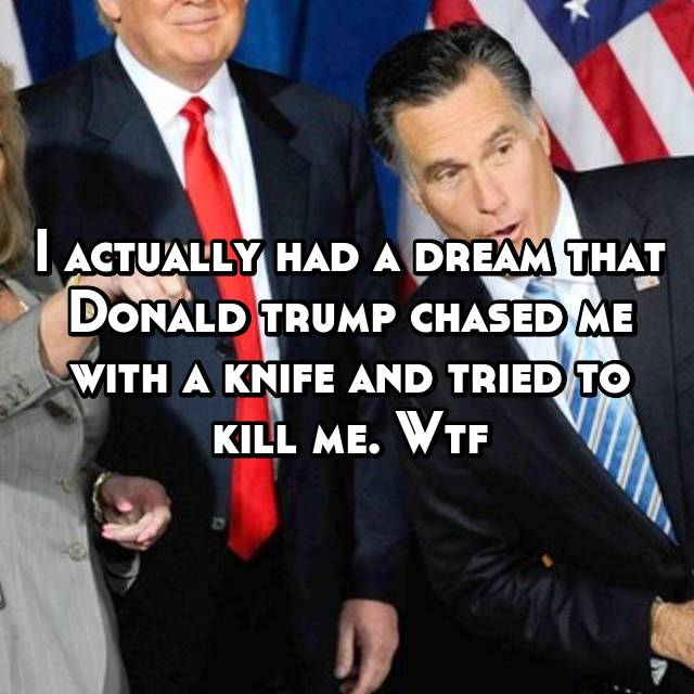 I actually had a dream that Donald trump chased me with a knife and tried to kill me. Wtf