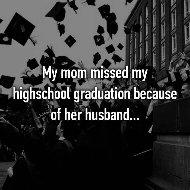 My mom missed my highschool graduation because of her husband...