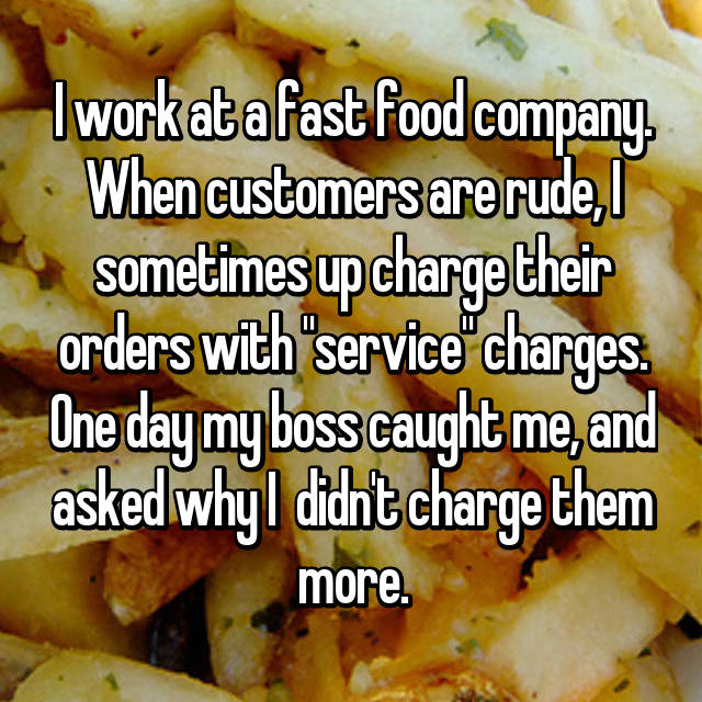"I work at a fast food company. When customers are rude, I sometimes up charge their orders with ""service"" charges. One day my boss caught me, and asked why I  didn't charge them more."