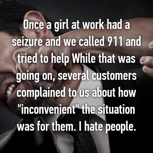 """Once a girl at work had a seizure and we called 911 and tried to help While that was going on, several customers complained to us about how """"inconvenient"""" the situation was for them. I hate people."""