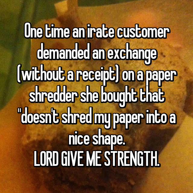 "One time an irate customer demanded an exchange (without a receipt) on a paper shredder she bought that ""doesn't shred my paper into a nice shape. LORD GIVE ME STRENGTH."