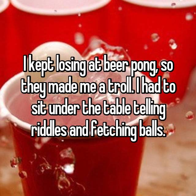 I kept losing at beer pong, so they made me a troll. I had to sit under the table telling riddles and fetching balls.