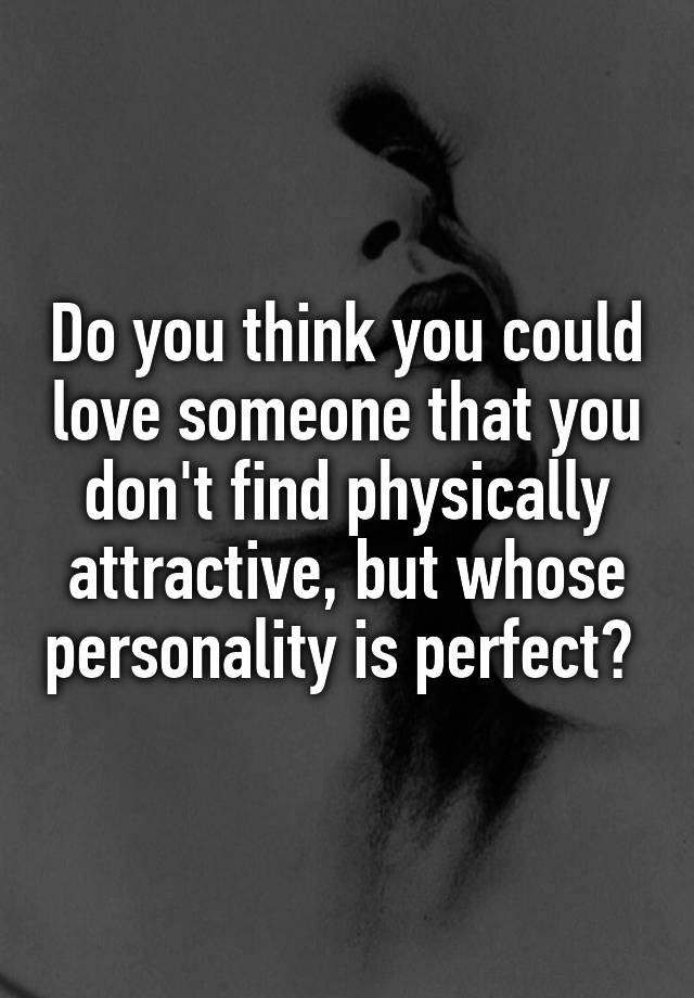 Do you think you could love someone that you don't find physically attractive, but whose personality is perfect?