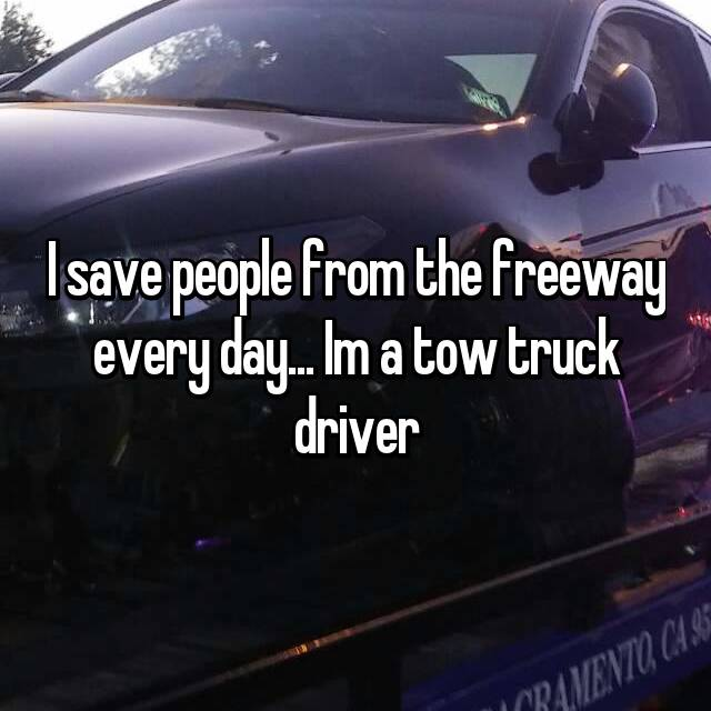 I save people from the freeway every day... Im a tow truck driver