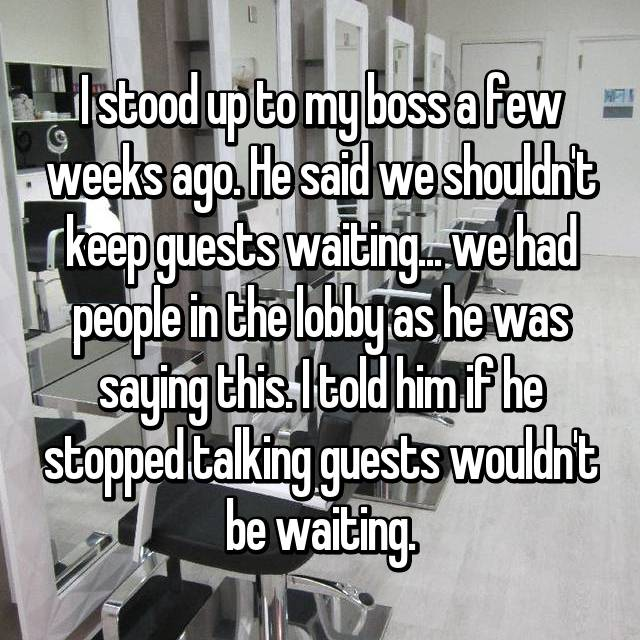 I stood up to my boss a few weeks ago. He said we shouldn't keep guests waiting... we had people in the lobby as he was saying this. I told him if he stopped talking guests wouldn't be waiting.