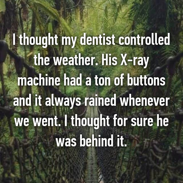 I thought my dentist controlled the weather. His X-ray machine had a ton of buttons and it always rained whenever we went. I thought for sure he was behind it.