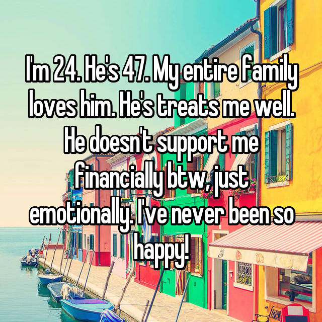 I'm 24. He's 47. My entire family loves him. He's treats me well. He doesn't support me financially btw, just emotionally. I've never been so happy!