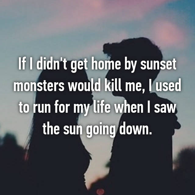 If I didn't get home by sunset monsters would kill me, I used to run for my life when I saw the sun going down.