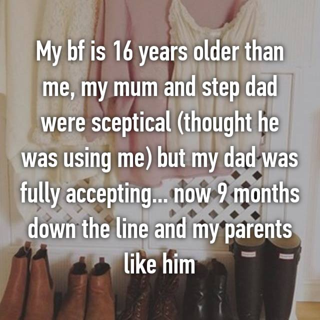 My bf is 16 years older than me, my mum and step dad were sceptical (thought he was using me) but my dad was fully accepting... now 9 months down the line and my parents like him