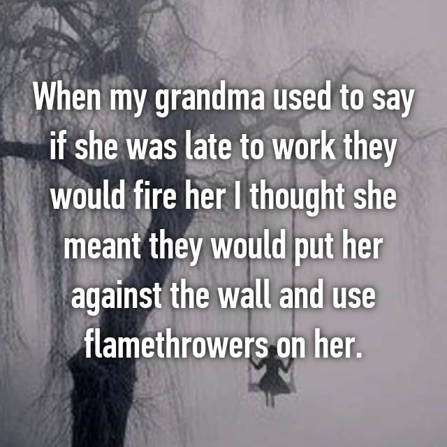 When my grandma used to say if she was late to work they would fire her I thought she meant they would put her against the wall and use flamethrowers on her.