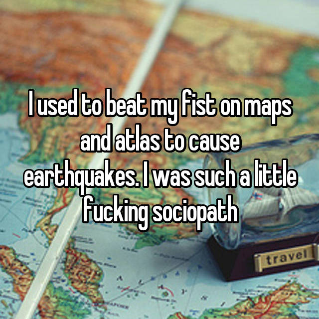 I used to beat my fist on maps and atlas to cause earthquakes. I was such a little fucking sociopath