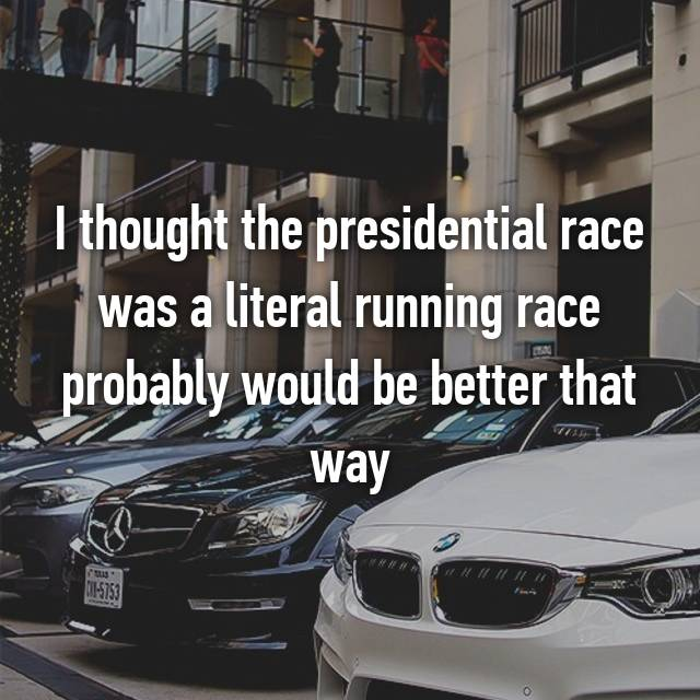 I thought the presidential race was a literal running race probably would be better that way 😂