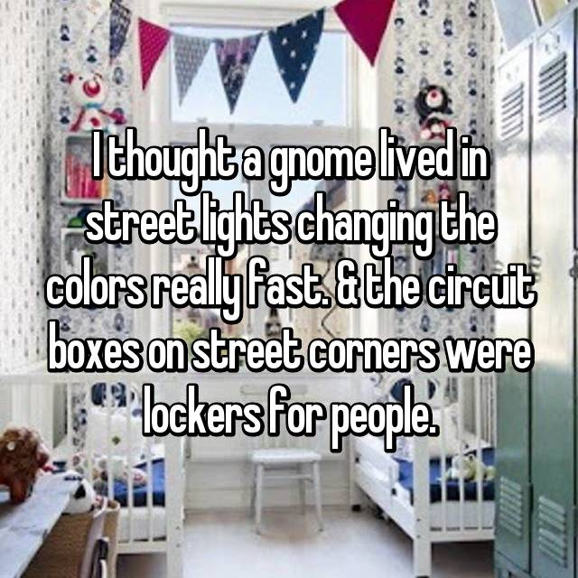 I thought a gnome lived in street lights changing the colors really fast. & the circuit boxes on street corners were lockers for people.