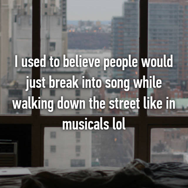 I used to believe people would just break into song while walking down the street like in musicals lol